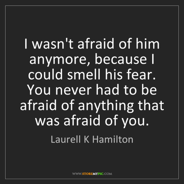 Laurell K Hamilton: I wasn't afraid of him anymore, because I could smell...
