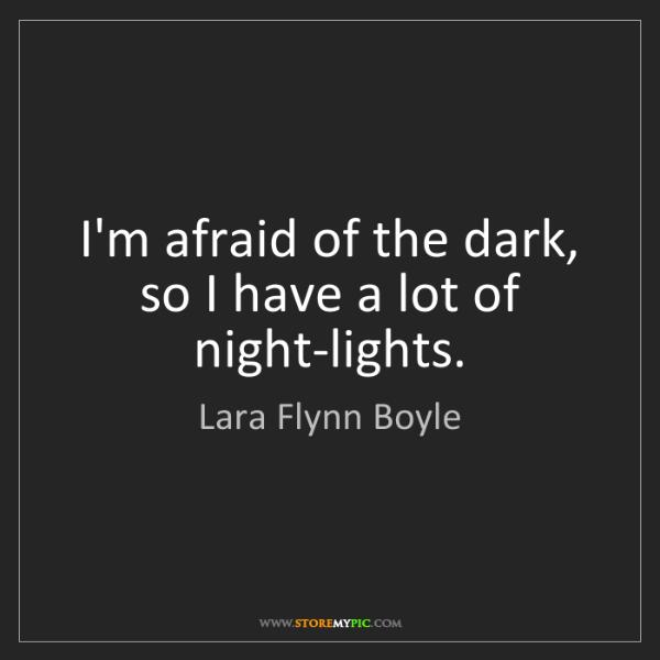 Lara Flynn Boyle: I'm afraid of the dark, so I have a lot of night-lights.
