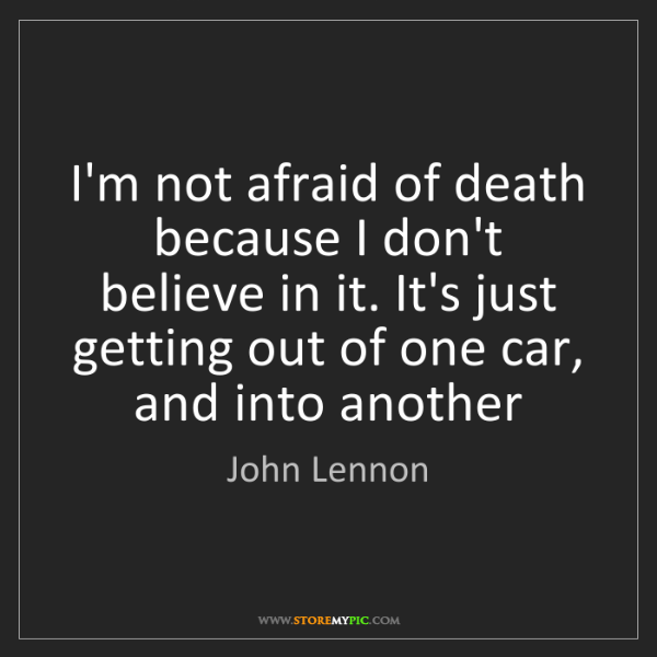 John Lennon: I'm not afraid of death because I don't believe in it....