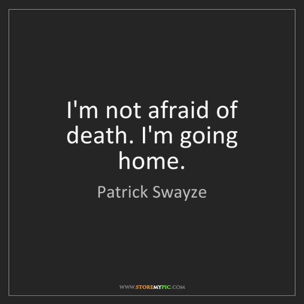 Patrick Swayze: I'm not afraid of death. I'm going home.