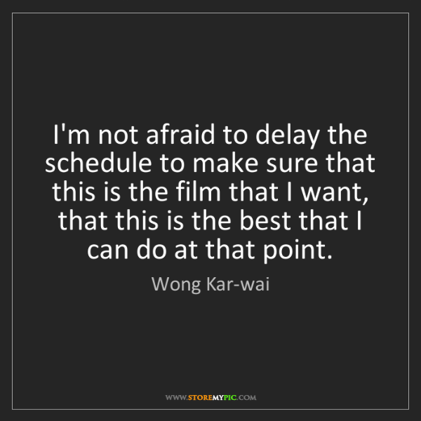Wong Kar-wai: I'm not afraid to delay the schedule to make sure that...