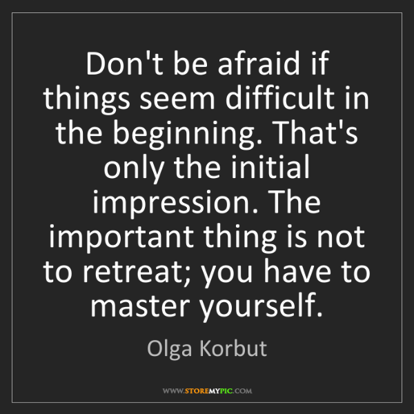 Olga Korbut: Don't be afraid if things seem difficult in the beginning....