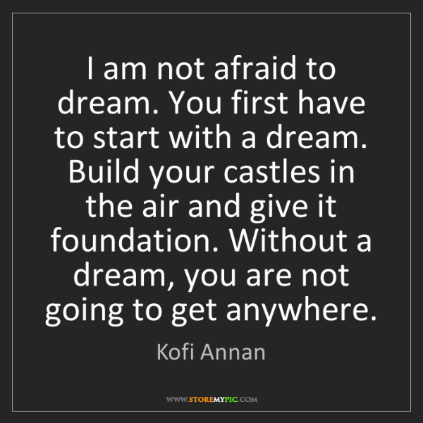 Kofi Annan: I am not afraid to dream. You first have to start with...