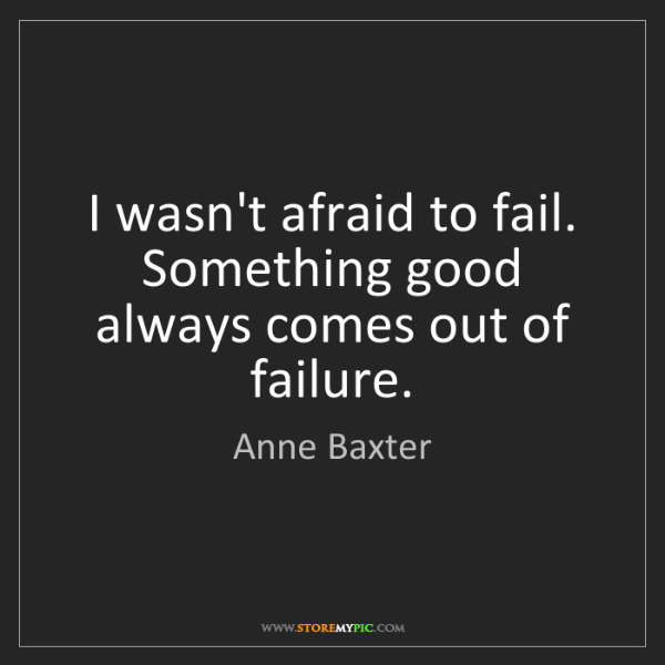 Anne Baxter: I wasn't afraid to fail. Something good always comes...