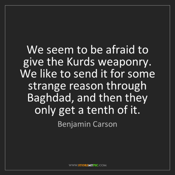 Benjamin Carson: We seem to be afraid to give the Kurds weaponry. We like...