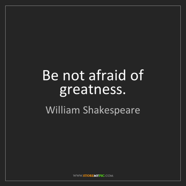 William Shakespeare: Be not afraid of greatness.
