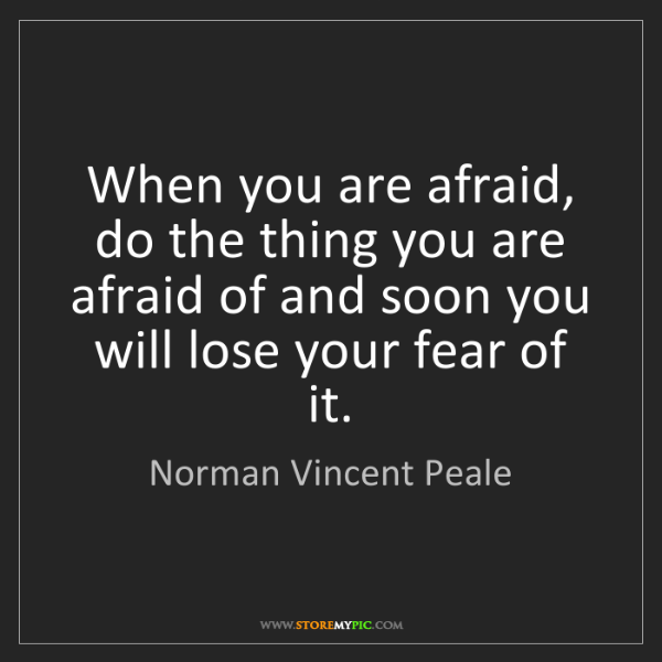 Norman Vincent Peale: When you are afraid, do the thing you are afraid of and...