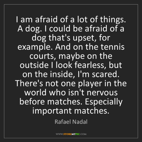 Rafael Nadal: I am afraid of a lot of things. A dog. I could be afraid...