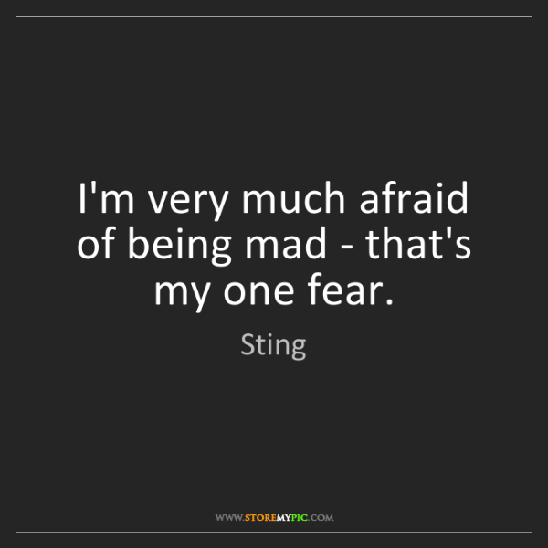 Sting: I'm very much afraid of being mad - that's my one fear.