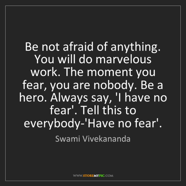 Swami Vivekananda: Be not afraid of anything. You will do marvelous work....