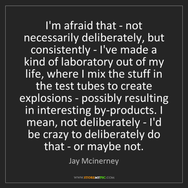 Jay Mcinerney: I'm afraid that - not necessarily deliberately, but consistently...