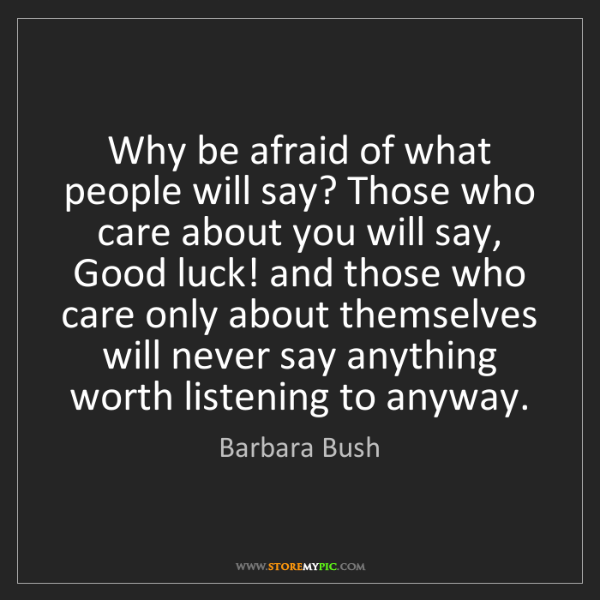 Barbara Bush: Why be afraid of what people will say? Those who care...