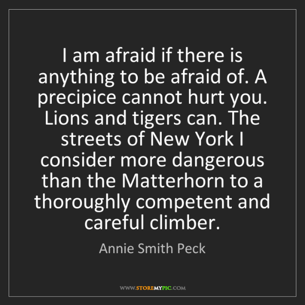 Annie Smith Peck: I am afraid if there is anything to be afraid of. A precipice...