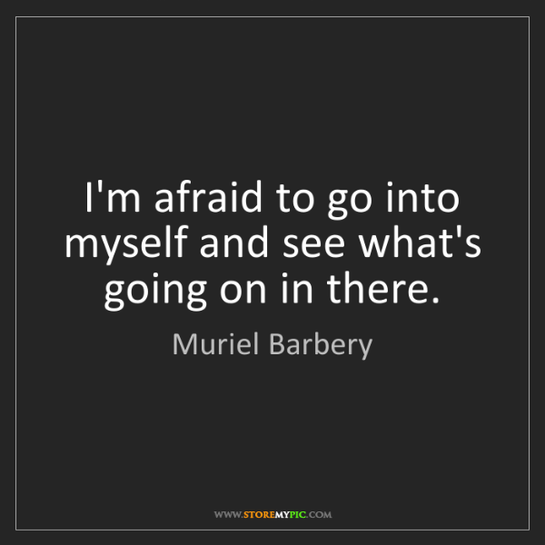 Muriel Barbery: I'm afraid to go into myself and see what's going on...