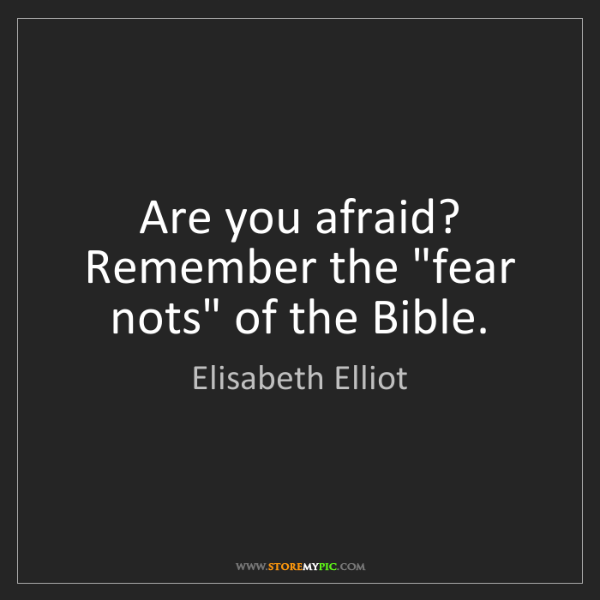"Elisabeth Elliot: Are you afraid? Remember the ""fear nots"" of the Bible."