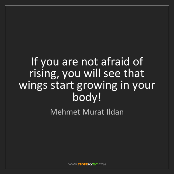 Mehmet Murat Ildan: If you are not afraid of rising, you will see that wings...