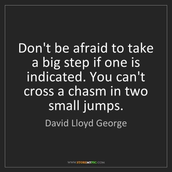David Lloyd George: Don't be afraid to take a big step if one is indicated....