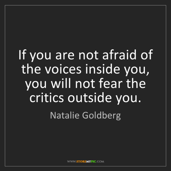 Natalie Goldberg: If you are not afraid of the voices inside you, you will...