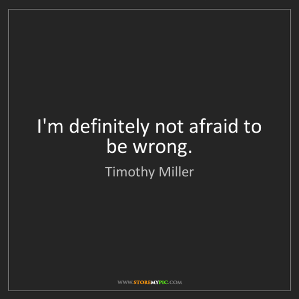 Timothy Miller: I'm definitely not afraid to be wrong.