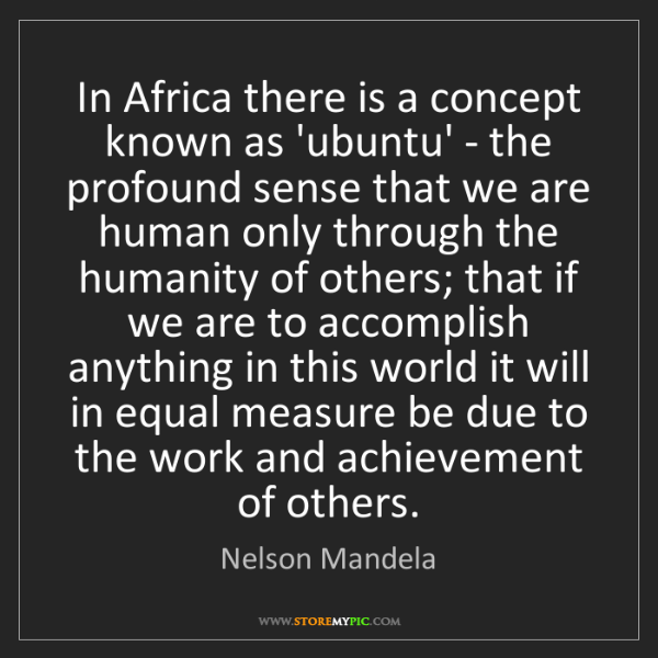 Nelson Mandela: In Africa there is a concept known as 'ubuntu' - the...