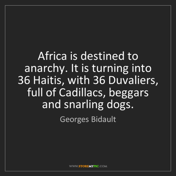 Georges Bidault: Africa is destined to anarchy. It is turning into 36...