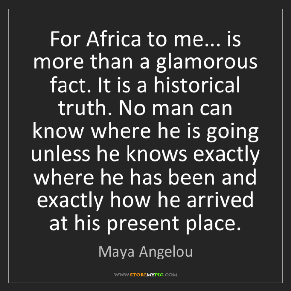 Maya Angelou: For Africa to me... is more than a glamorous fact. It...