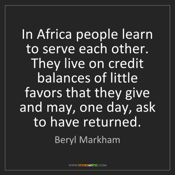 Beryl Markham: In Africa people learn to serve each other. They live...
