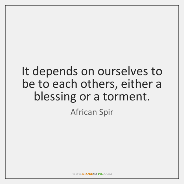 It depends on ourselves to be to each others, either a blessing ...
