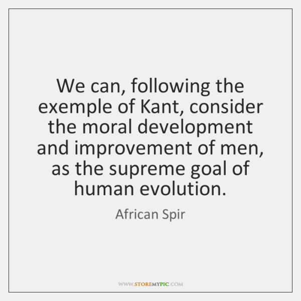 We can, following the exemple of Kant, consider the moral development and ...