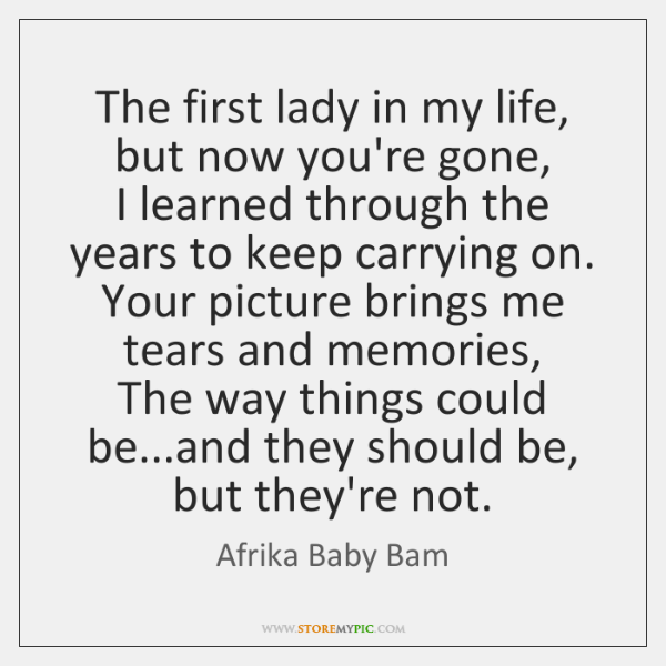 The first lady in my life, but now you're gone,  I learned ...