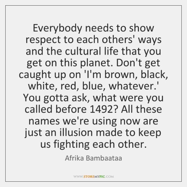 Everybody needs to show respect to each others' ways and the cultural ...