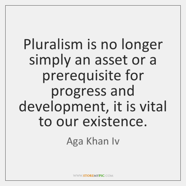 Pluralism is no longer simply an asset or a prerequisite for progress ...