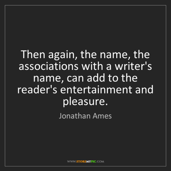 Jonathan Ames: Then again, the name, the associations with a writer's...
