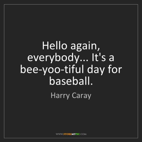 Harry Caray: Hello again, everybody... It's a bee-yoo-tiful day for...