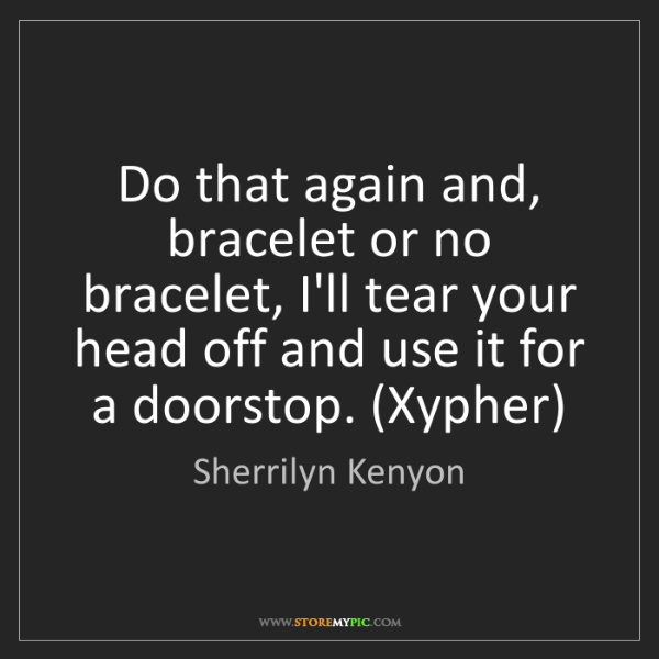 Sherrilyn Kenyon: Do that again and, bracelet or no bracelet, I'll tear...