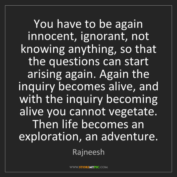 Rajneesh: You have to be again innocent, ignorant, not knowing...