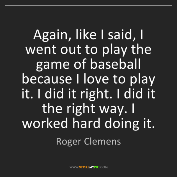 Roger Clemens: Again, like I said, I went out to play the game of baseball...