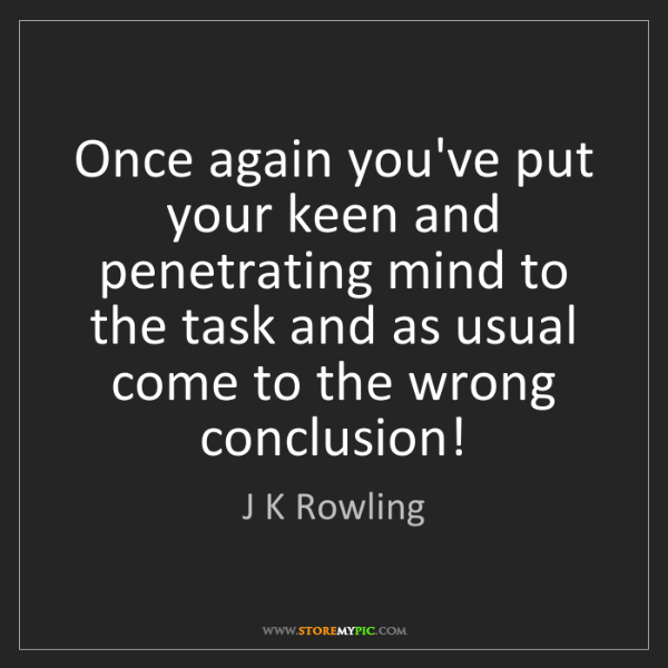 J K Rowling: Once again you've put your keen and penetrating mind...