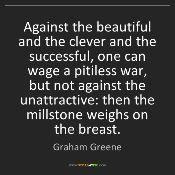 Graham Greene: Against the beautiful and the clever and the successful,...