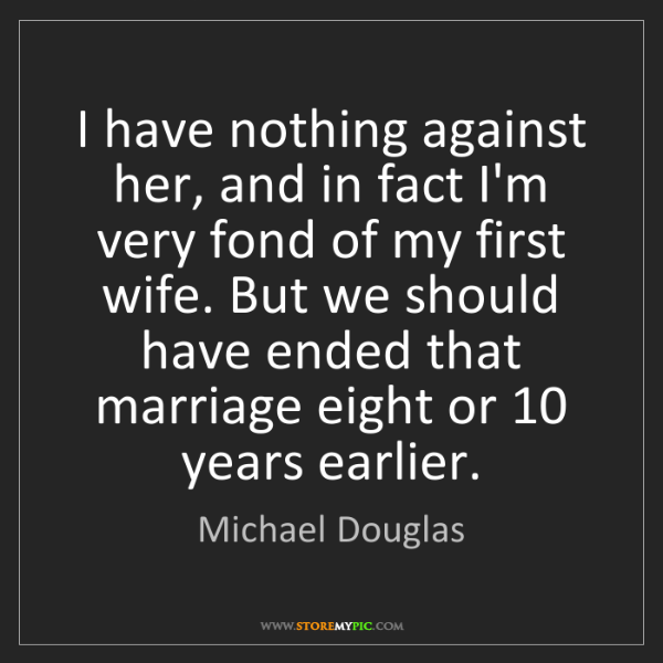Michael Douglas: I have nothing against her, and in fact I'm very fond...