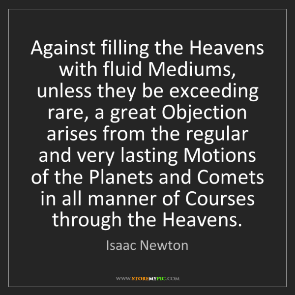 Isaac Newton: Against filling the Heavens with fluid Mediums, unless...