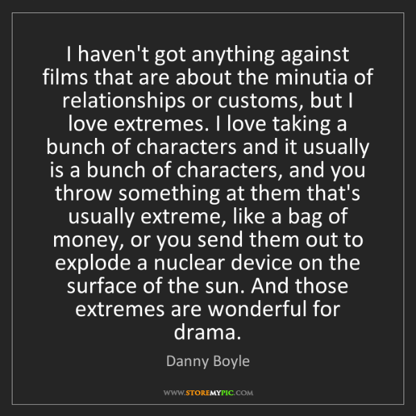 Danny Boyle: I haven't got anything against films that are about the...