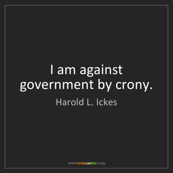 Harold L. Ickes: I am against government by crony.