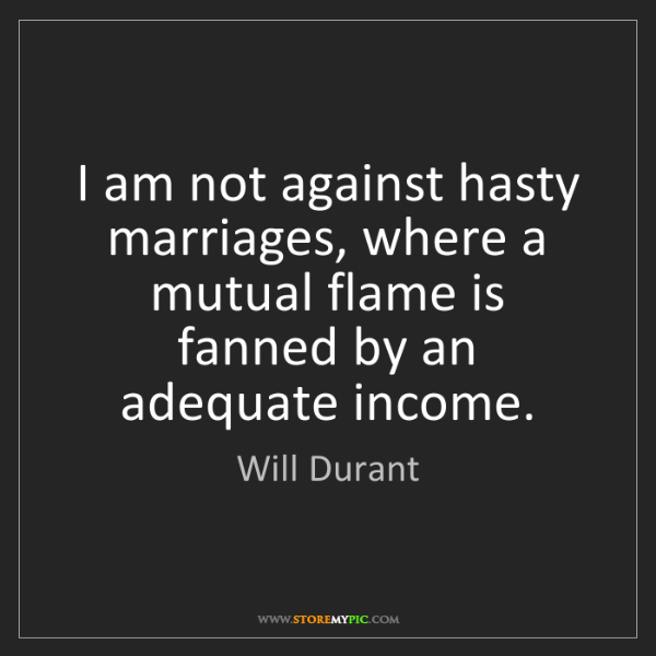 Will Durant: I am not against hasty marriages, where a mutual flame...
