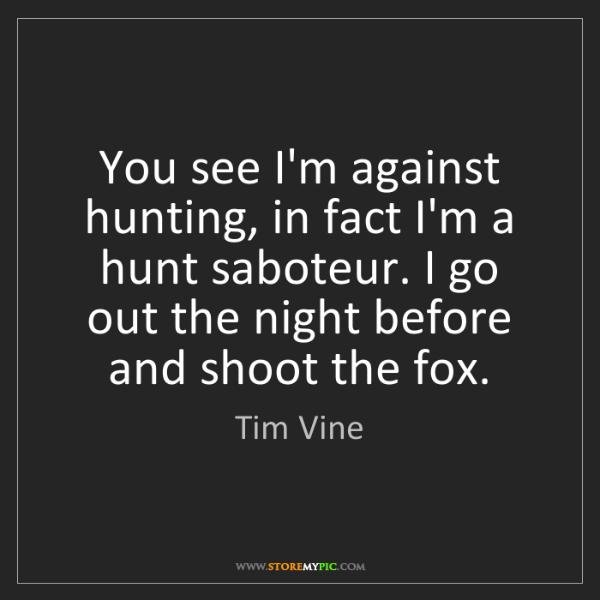 Tim Vine: You see I'm against hunting, in fact I'm a hunt saboteur....