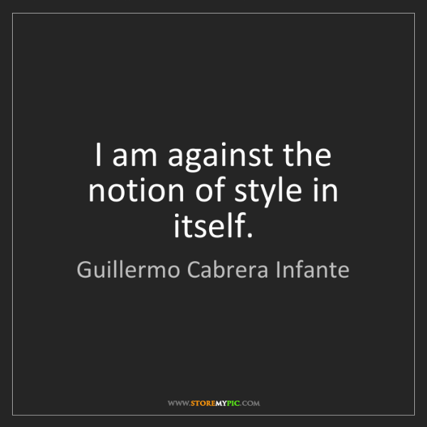 Guillermo Cabrera Infante: I am against the notion of style in itself.