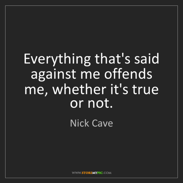 Nick Cave: Everything that's said against me offends me, whether...