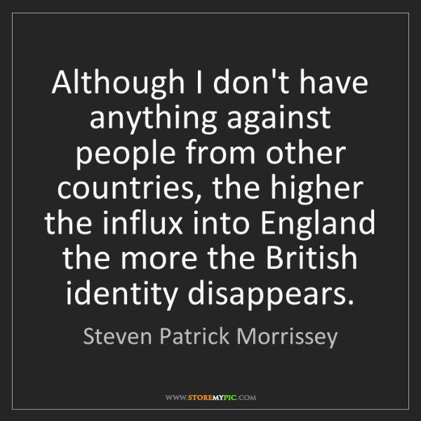 Steven Patrick Morrissey: Although I don't have anything against people from other...