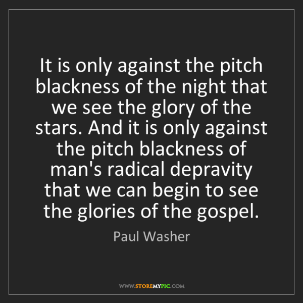 Paul Washer: It is only against the pitch blackness of the night that...