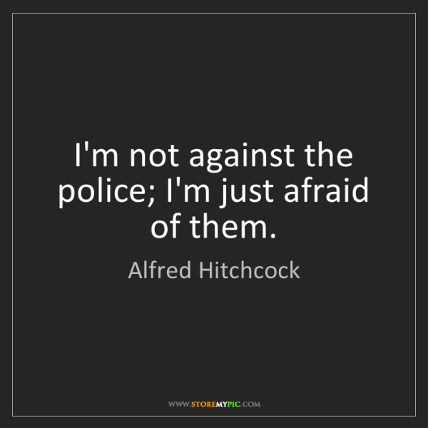 Alfred Hitchcock: I'm not against the police; I'm just afraid of them.
